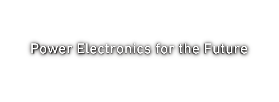 Core Technology 多岐にわたるパワーエレクトロニクス技術と豊富な開発実績で次世代技術の展開にもアドバンテージを発揮。